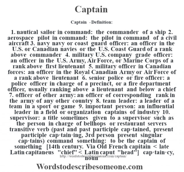 Captain  - Definition:1.  nautical sailor in command: the commander of a ship  2.  aerospace pilot in command: the pilot in command of a civil aircraft  3.  navy navy or coast guard officer: an officer in the U.S. or Canadian navies or the U.S. Coast Guard of a rank above commander  4.  military U.S. company grade officer: an officer in the U.S. Army, Air Force, or Marine Corps of a rank above first lieutenant  5.  military officer in Canadian forces: an officer in the Royal Canadian Army or Air Force of a rank above lieutenant  6.  senior police or fire officer: a police officer in charge of a precinct, or a fire department officer, usually ranking above a lieutenant and below a chief  7.  officer of other army: an officer of corresponding rank in the army of any other country  8.  team leader: a leader of a team in a sport or game  9.  important person: an influential leader in a field or organization captains of industry   10.  supervisor: a title sometimes given to a supervisor such as the person in charge of bellhops or restaurant servers    transitive verb (past and past participle cap·tained, present participle cap·tain·ing, 3rd person present singular cap·tains)   command something: to be the captain of something    [14th century. Via Old French capitain < late Latin capitaneus