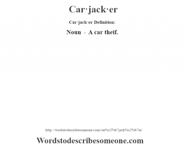 Car·jack·er- Definition:Noun - A car theif.
