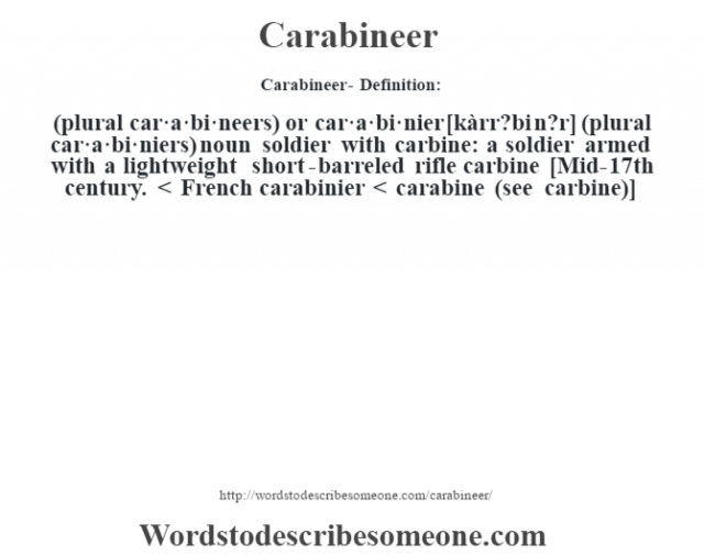 Carabineer- Definition:(plural car·a·bi·neers) or car·a·bi·nier [kàrr?bi n?r] (plural car·a·bi·niers)  noun   soldier with carbine: a soldier armed with a lightweight short-barreled rifle carbine    [Mid-17th century. < French carabinier < carabine (see carbine)]