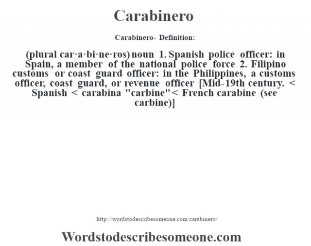 Carabinero- Definition:(plural car·a·bi·ne·ros)  noun  1.  Spanish police officer: in Spain, a member of the national police force  2.  Filipino customs or coast guard officer: in the Philippines, a customs officer, coast guard, or revenue officer    [Mid-19th century. < Spanish < carabina
