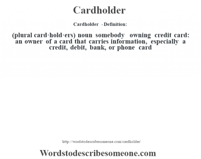 Cardholder  - Definition:(plural card·hold·ers)  noun   somebody owning credit card: an owner of a card that carries information, especially a credit, debit, bank, or phone card