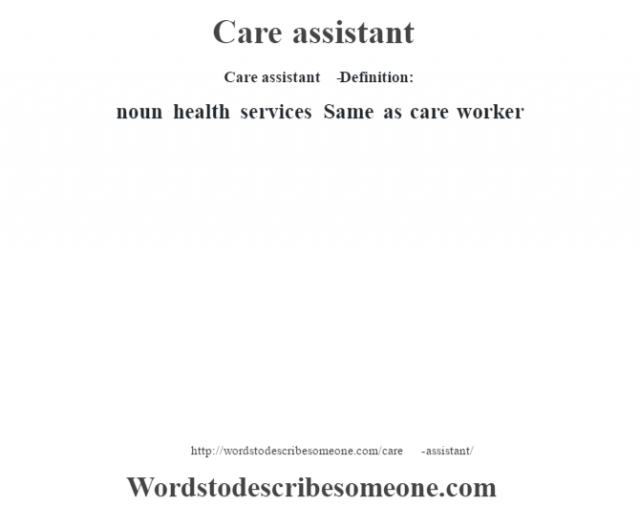 Care assistant   - Definition:noun   health services Same as care worker