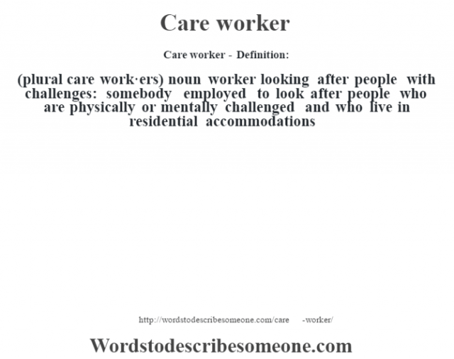 Care worker - Definition:(plural care work·ers)  noun   worker looking after people with challenges: somebody employed to look after people who are physically or mentally challenged and who live in residential accommodations