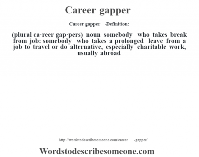 Career gapper   - Definition:(plural ca·reer gap·pers)  noun   somebody who takes break from job: somebody who takes a prolonged leave from a job to travel or do alternative, especially charitable work, usually abroad