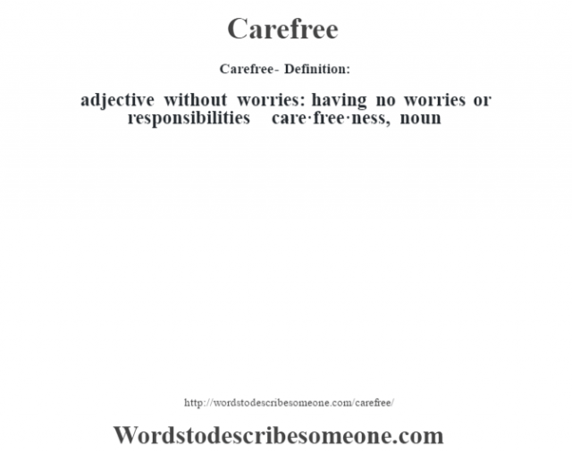 Carefree- Definition:adjective   without worries: having no worries or responsibilities     -care·free·ness, noun