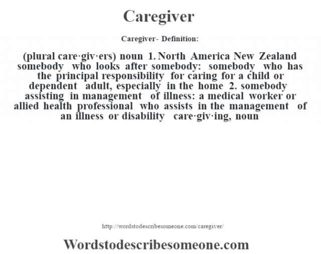 Caregiver- Definition:(plural care·giv·ers)  noun  1.  North America New Zealand somebody who looks after somebody: somebody who has the principal responsibility for caring for a child or dependent adult, especially in the home  2.  somebody assisting in management of illness: a medical worker or allied health professional who assists in the management of an illness or disability     -care·giv·ing, noun