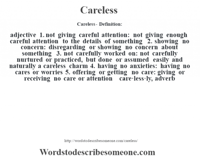 Careless- Definition:adjective  1.  not giving careful attention: not giving enough careful attention to the details of something  2.  showing no concern: disregarding or showing no concern about something  3.  not carefully worked on: not carefully nurtured or practiced, but done or assumed easily and naturally a careless charm   4.  having no anxieties: having no cares or worries  5.  offering or getting no care: giving or receiving no care or attention     -care·less·ly, adverb