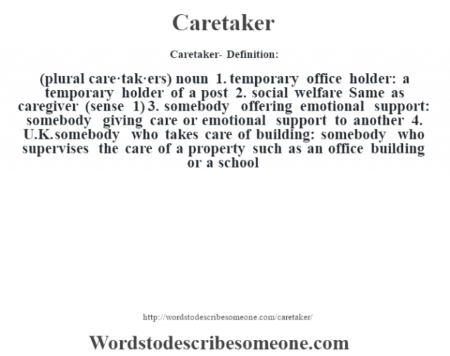 Caretaker- Definition:(plural care·tak·ers)  noun  1.  temporary office holder: a temporary holder of a post  2.  social welfare Same as caregiver (sense 1)   3.  somebody offering emotional support: somebody giving care or emotional support to another  4.  U.K. somebody who takes care of building: somebody who supervises the care of a property such as an office building or a school