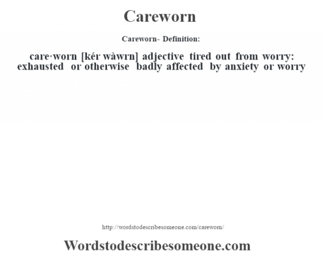 Careworn- Definition:care·worn [kér wàwrn] adjective   tired out from worry: exhausted or otherwise badly affected by anxiety or worry