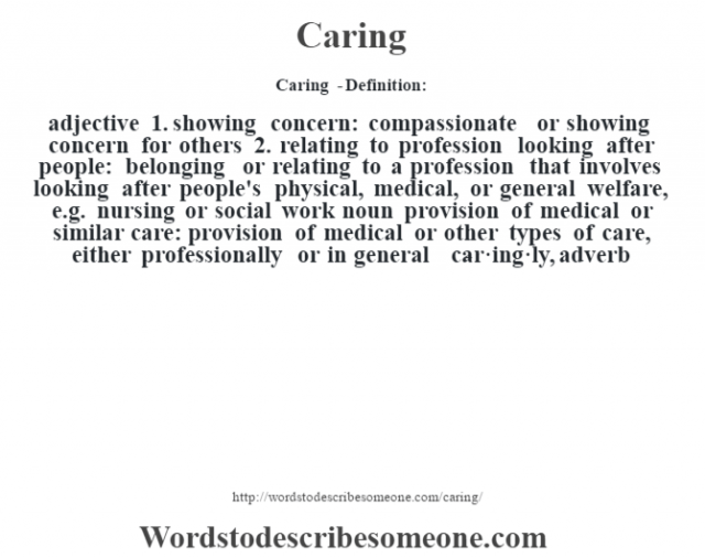 Caring  - Definition:adjective  1.  showing concern: compassionate or showing concern for others  2.  relating to profession looking after people: belonging or relating to a profession that involves looking after people's physical, medical, or general welfare, e.g. nursing or social work    noun   provision of medical or similar care: provision of medical or other types of care, either professionally or in general     -car·ing·ly, adverb
