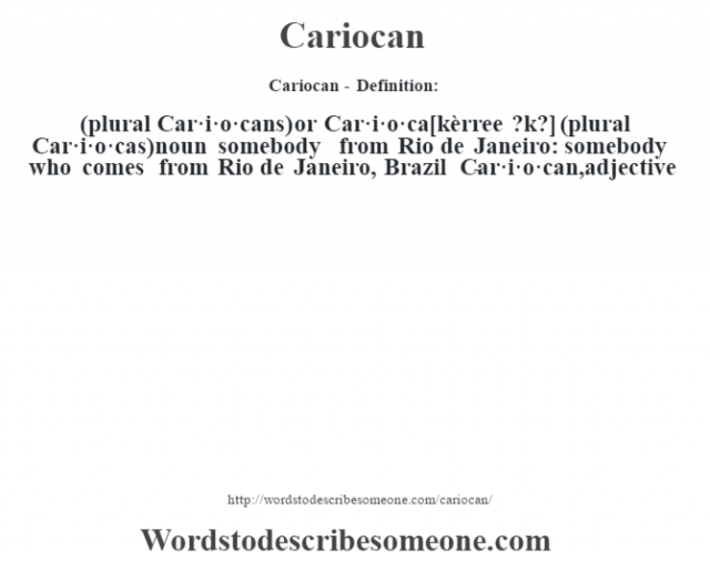 Cariocan - Definition:(plural Car·i·o·cans) or Car·i·o·ca [kèrree ?k?] (plural Car·i·o·cas)  noun   somebody from Rio de Janeiro: somebody who comes from Rio de Janeiro, Brazil     -Car·i·o·can, adjective