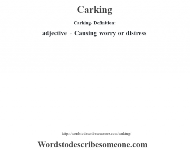 Carking- Definition:adjective - Causing worry or distress