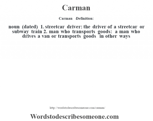 Carman   - Definition: noun (dated)  1.  streetcar driver: the driver of a streetcar or subway train  2.  man who transports goods: a man who drives a van or transports goods in other ways