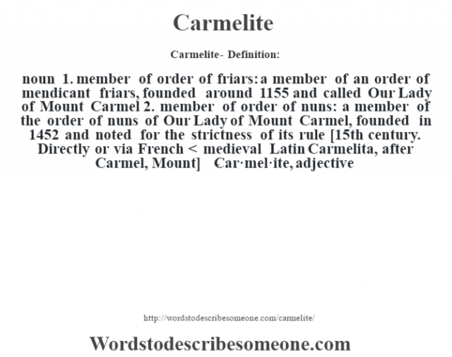 Carmelite- Definition:noun  1.  member of order of friars: a member of an order of mendicant friars, founded around 1155 and called Our Lady of Mount Carmel  2.  member of order of nuns: a member of the order of nuns of Our Lady of Mount Carmel, founded in 1452 and noted for the strictness of its rule    [15th century. Directly or via French < medieval Latin Carmelita, after Carmel, Mount]   -Car·mel·ite, adjective