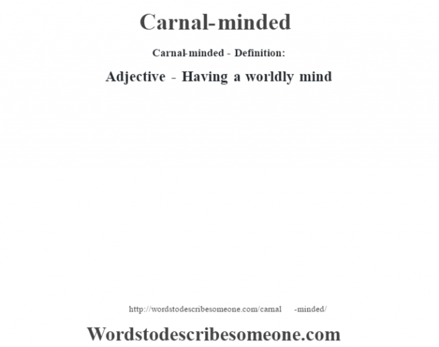 Carnal-minded- Definition:Adjective - Having a worldly mind