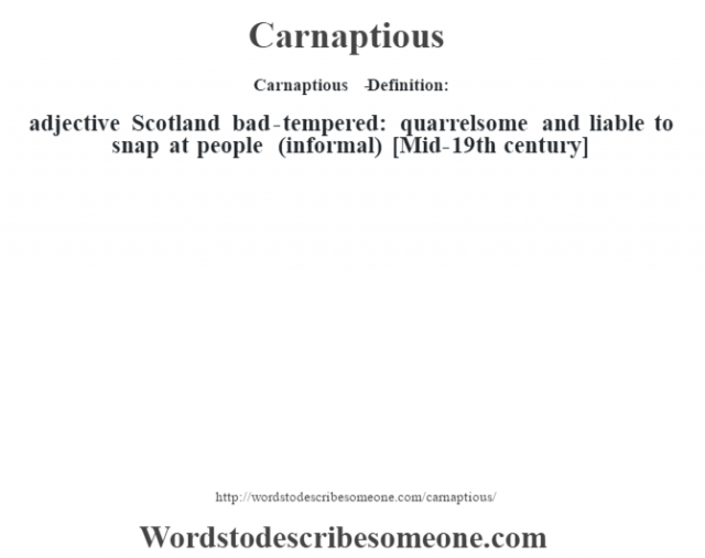 Carnaptious   - Definition:adjective   Scotland bad-tempered: quarrelsome and liable to snap at people (informal)    [Mid-19th century]