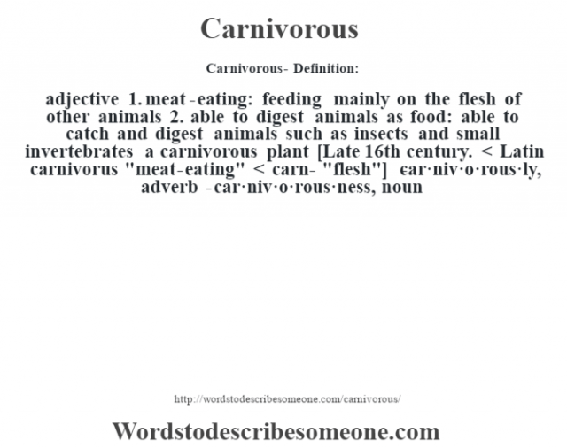 Carnivorous- Definition:adjective  1.  meat-eating: feeding mainly on the flesh of other animals  2.  able to digest animals as food: able to catch and digest animals such as insects and small invertebrates a carnivorous plant     [Late 16th century. < Latin carnivorus