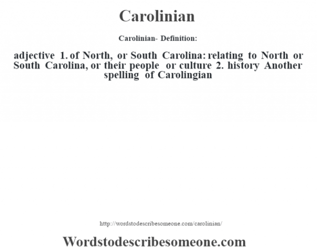Carolinian- Definition:adjective  1.  of North, or South Carolina: relating to North or South Carolina, or their people or culture  2.  history Another spelling of Carolingian