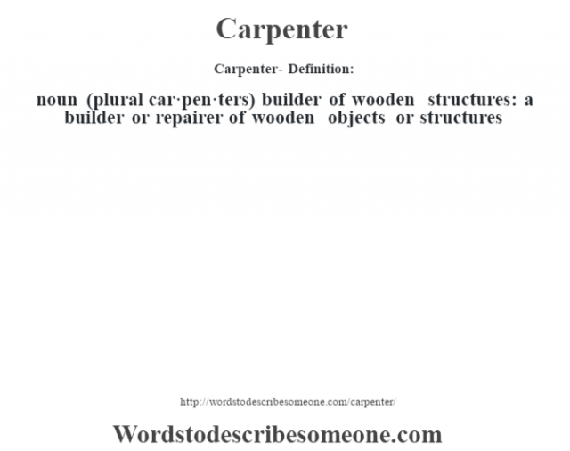 Carpenter- Definition:noun (plural car·pen·ters)   builder of wooden structures: a builder or repairer of wooden objects or structures