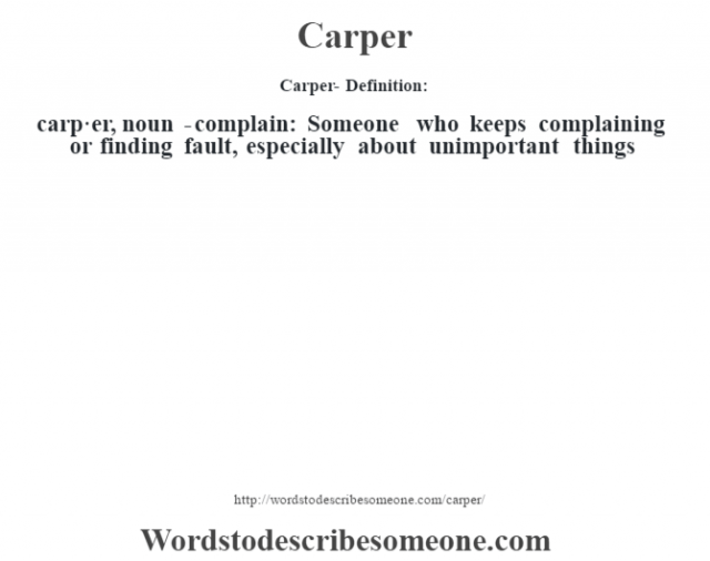 Carper- Definition:carp·er, noun -complain: Someone who keeps complaining or finding fault, especially about unimportant things
