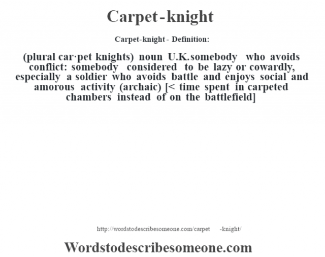 Carpet-knight- Definition:(plural car·pet knights)  noun   U.K. somebody who avoids conflict: somebody considered to be lazy or cowardly, especially a soldier who avoids battle and enjoys social and amorous activity (archaic)    [< time spent in carpeted chambers instead of on the battlefield]