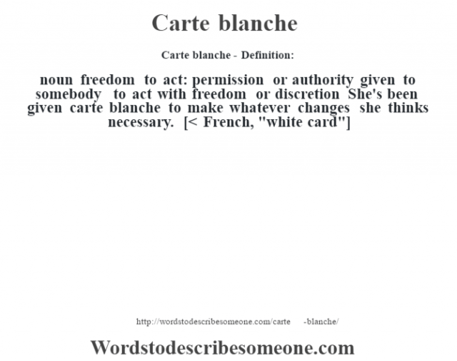Carte blanche- Definition:noun   freedom to act: permission or authority given to somebody to act with freedom or discretion She's been given carte blanche to make whatever changes she thinks necessary.     [< French,