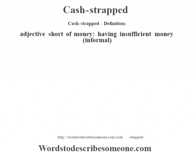 Cash-strapped- Definition:adjective   short of money: having insufficient money (informal)