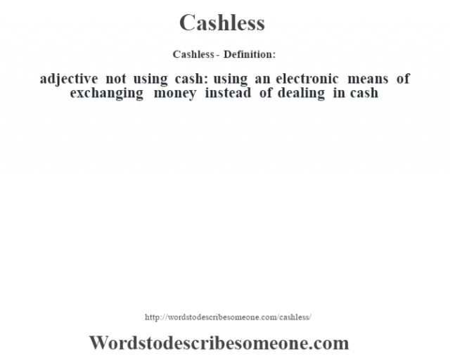 Cashless- Definition:adjective   not using cash: using an electronic means of exchanging money instead of dealing in cash