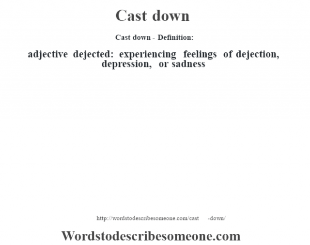 Cast down- Definition:adjective   dejected: experiencing feelings of dejection, depression, or sadness
