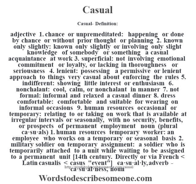 Casual- Definition:adjective  1.  chance or unpremeditated: happening or done by chance or without prior thought or planning  2.  known only slightly: known only slightly or involving only slight knowledge of somebody or something a casual acquaintance at work   3.  superficial: not involving emotional commitment or loyalty, or lacking in thoroughness or seriousness  4.  lenient: possessing a permissive or lenient approach to things very casual about enforcing the rules   5.  indifferent: showing little interest or enthusiasm  6.  nonchalant: cool, calm, or nonchalant in manner  7.  not formal: informal and relaxed a casual dinner   8.  dress comfortable: comfortable and suitable for wearing on informal occasions  9.  human resources occasional or temporary: relating to or taking on work that is available at irregular intervals or seasonally, with no security, benefits, or prospects of permanent employment    noun (plural ca·su·als)  1.  human resources temporary worker: an employee who works on a temporary or seasonal basis  2.  military soldier on temporary assignment: a soldier who is temporarily attached to a unit while waiting to be assigned to a permanent unit    [14th century. Directly or via French < Latin casualis < casus