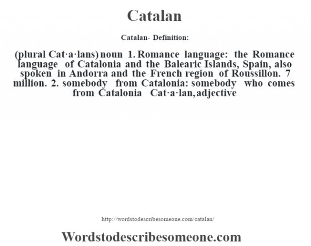 Catalan- Definition:(plural Cat·a·lans)  noun  1.  Romance language: the Romance language of Catalonia and the Balearic Islands, Spain, also spoken in Andorra and the French region of Roussillon. 7 million.  2.  somebody from Catalonia: somebody who comes from Catalonia     -Cat·a·lan, adjective