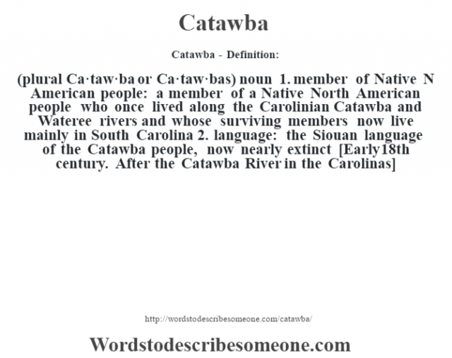 Catawba - Definition:(plural Ca·taw·ba or Ca·taw·bas)  noun  1.  member of Native N American people: a member of a Native North American people who once lived along the Carolinian Catawba and Wateree rivers and whose surviving members now live mainly in South Carolina  2.  language: the Siouan language of the Catawba people, now nearly extinct    [Early 18th century. After the Catawba River in the Carolinas]
