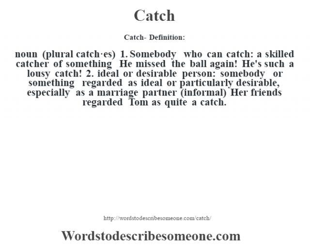 Catch- Definition:noun (plural catch·es)  1.  Somebody who can catch: a skilled catcher of something He missed the ball again! He's such a lousy catch! 2.  ideal or desirable person: somebody or something regarded as ideal or particularly desirable, especially as a marriage partner (informal)  Her friends regarded Tom as quite a catch.