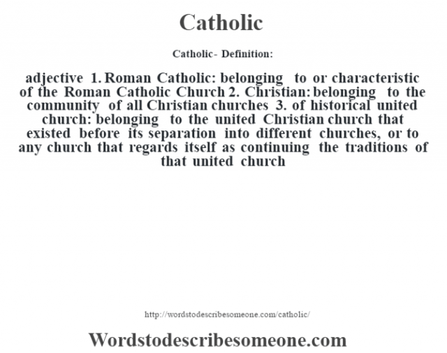 Catholic- Definition:adjective  1.  Roman Catholic: belonging to or characteristic of the Roman Catholic Church  2.  Christian: belonging to the community of all Christian churches  3.  of historical united church: belonging to the united Christian church that existed before its separation into different churches, or to any church that regards itself as continuing the traditions of that united church