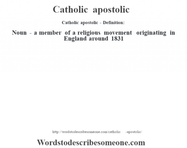 Catholic apostolic- Definition:Noun - a member  of a religious movement originating in England around 1831