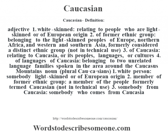 Caucasian- Definition:adjective  1.  white-skinned: relating to people who are light-skinned or of European origin  2.  of former ethnic group: belonging to the light-skinned peoples of Europe, northern Africa, and western and southern Asia, formerly considered a distinct ethnic group (not in technical use)  3.  of Caucasia: relating to Caucasia, or its peoples, languages, or cultures  4.  of languages of Caucasia: belonging to two unrelated language families spoken in the area around the Caucasus Mountains    noun (plural Cau·ca·sians)  1.  white person: somebody light-skinned or of European origin  2.  member of former ethnic group: a member of the people formerly termed Caucasian (not in technical use)  3.  somebody from Caucasia: somebody who comes from Caucasia
