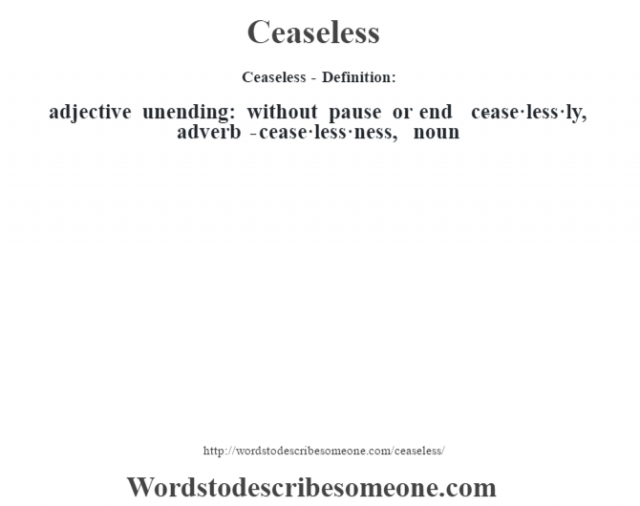 Ceaseless- Definition:adjective   unending: without pause or end     -cease·less·ly, adverb -cease·less·ness, noun