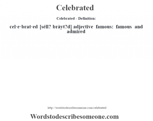 Celebrated- Definition:cel·e·brat·ed [séll? bràyt?d] adjective   famous: famous and admired