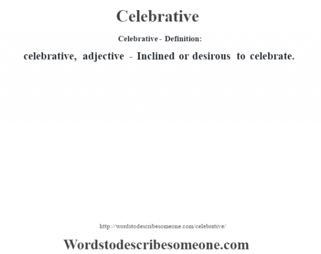 Celebrative- Definition:celebrative, adjective - Inclined or desirous to celebrate.