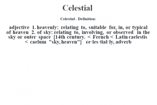 """Celestial- Definition:adjective  1.  heavenly: relating to, suitable for, in, or typical of heaven  2.  of sky: relating to, involving, or observed in the sky or outer space    [14th century. < French < Latin caelestis < caelum """"sky, heaven""""]   -ce·les·tial·ly, adverb"""