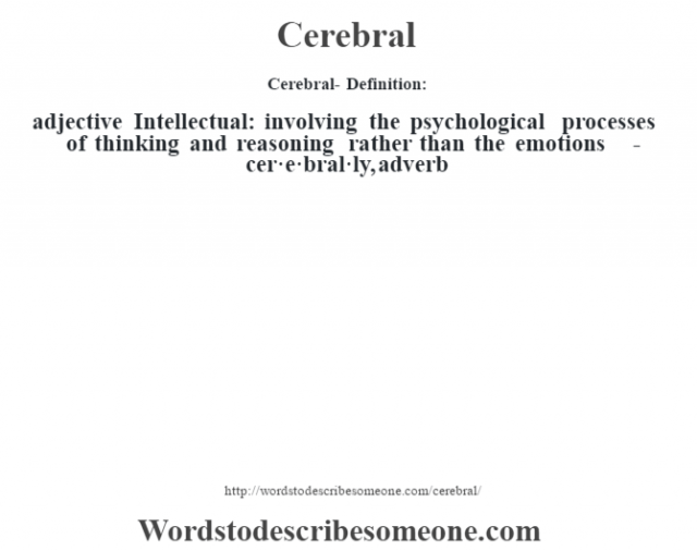 Cerebral- Definition:adjective  Intellectual: involving the psychological processes of thinking and reasoning rather than the emotions   -cer·e·bral·ly, adverb