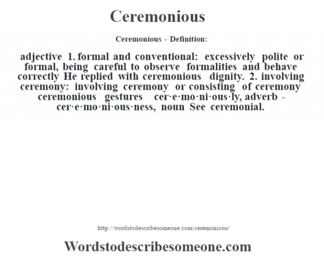 Ceremonious- Definition:adjective  1.  formal and conventional: excessively polite or formal, being careful to observe formalities and behave correctly He replied with ceremonious dignity.   2.  involving ceremony: involving ceremony or consisting of ceremony ceremonious gestures      -cer·e·mo·ni·ous·ly, adverb -cer·e·mo·ni·ous·ness, noun  See ceremonial.