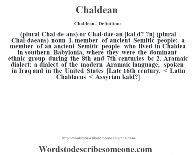 Chaldean- Definition:(plural Chal·de·ans) or Chal·dae·an [kal d? ?n] (plural Chal·daeans)  noun  1.  member of ancient Semitic people: a member of an ancient Semitic people who lived in Chaldea in southern Babylonia, where they were the dominant ethnic group during the 8th and 7th centuries bc  2.  Aramaic dialect: a dialect of the modern Aramaic language, spoken in Iraq and in the United States    [Late 16th century. < Latin Chaldaeus < Assyrian kald?]