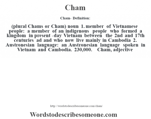 Cham- Definition:(plural Chams or Cham)  noun  1.  member of Vietnamese people: a member of an indigenous people who formed a kingdom in present-day Vietnam between the 2nd and 17th centuries ad and who now live mainly in Cambodia  2.  Austronesian language: an Austronesian language spoken in Vietnam and Cambodia. 230,000.     -Cham, adjective