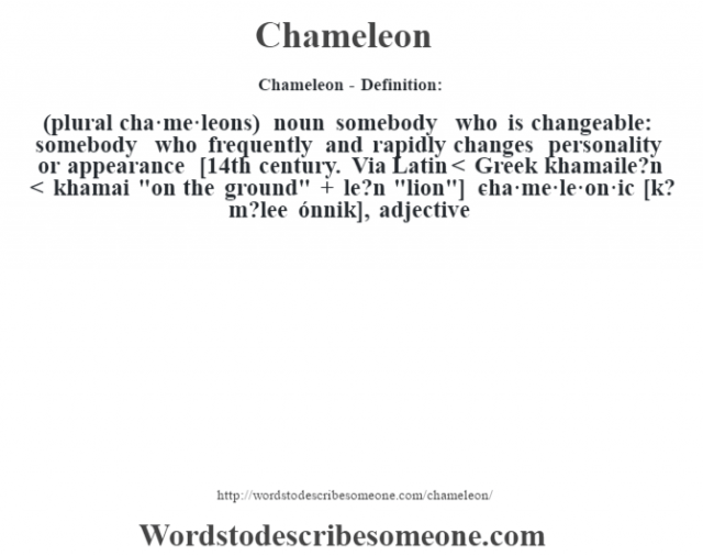 Chameleon- Definition:(plural cha·me·leons)  noun  somebody who is changeable: somebody who frequently and rapidly changes personality or appearance    [14th century. Via Latin < Greek khamaile?n < khamai