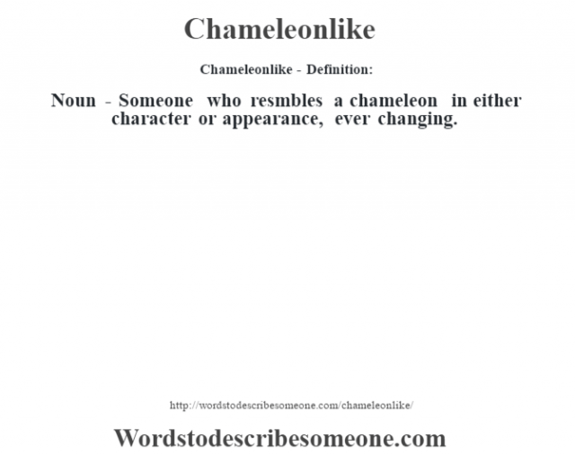 Chameleonlike- Definition:Noun - Someone who resmbles a chameleon in either character or appearance, ever changing.