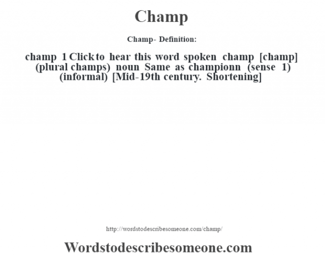 Champ- Definition:champ 1  Click to hear this word spoken    champ [champ] (plural champs)  noun   Same as championn (sense 1)  (informal)    [Mid-19th century. Shortening]