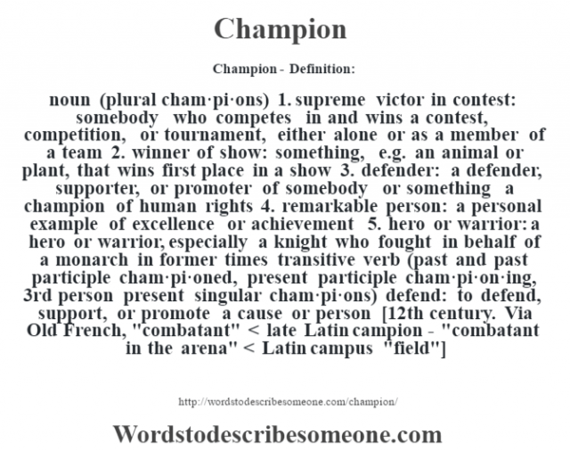 Champion- Definition:noun (plural cham·pi·ons)  1.  supreme victor in contest: somebody who competes in and wins a contest, competition, or tournament, either alone or as a member of a team  2.  winner of show: something, e.g. an animal or plant, that wins first place in a show  3.  defender: a defender, supporter, or promoter of somebody or something a champion of human rights   4.  remarkable person: a personal example of excellence or achievement  5.  hero or warrior: a hero or warrior, especially a knight who fought in behalf of a monarch in former times    transitive verb (past and past participle cham·pi·oned, present participle cham·pi·on·ing, 3rd person present singular cham·pi·ons)   defend: to defend, support, or promote a cause or person    [12th century. Via Old French,