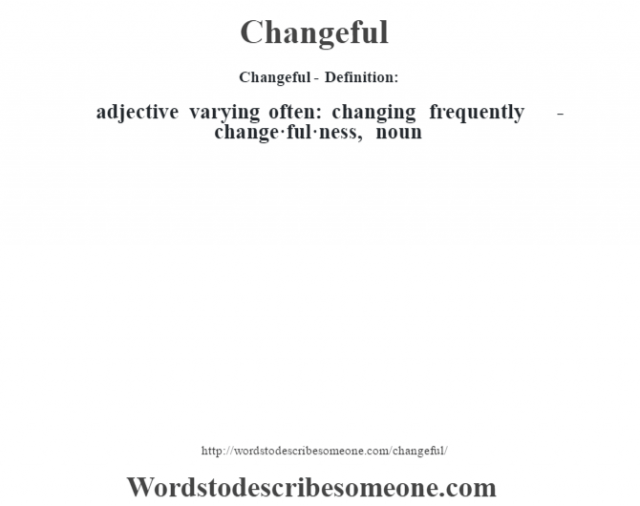 Changeful- Definition:adjective   varying often: changing frequently     -change·ful·ness, noun