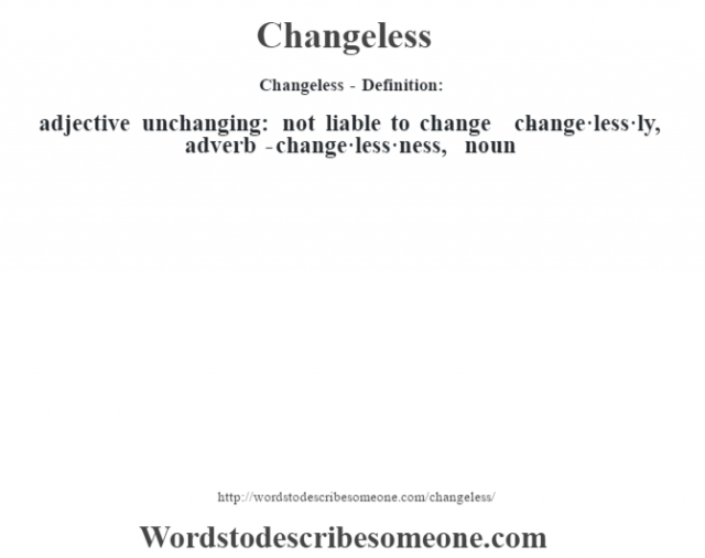 Changeless- Definition:adjective   unchanging: not liable to change     -change·less·ly, adverb -change·less·ness, noun